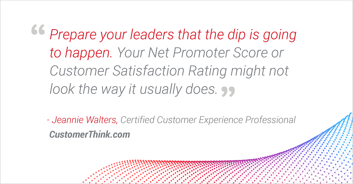 """Prepare your leaders that the dip [in CX metrics] is going to happen."" - Jeannie Walters"